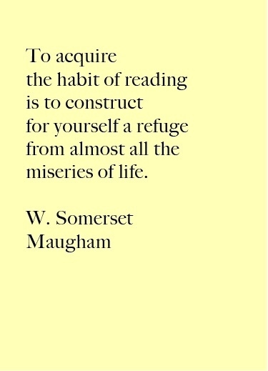 to acquire the habit of reading is to construct for yourself a refuge from almost all the miseries of life - w. somerset maugham